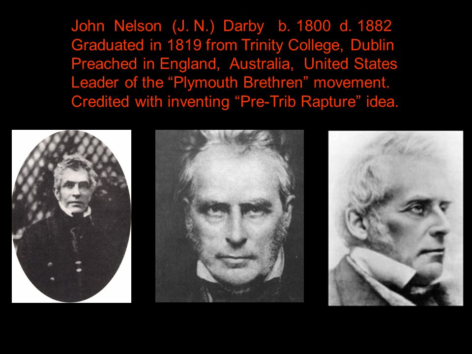 """John Nelson (J. N.) Darby b. 1800 d. 1882 Graduated in 1819 from Trinity College, Dublin Preached in England, Australia, United States Leader of the """""""