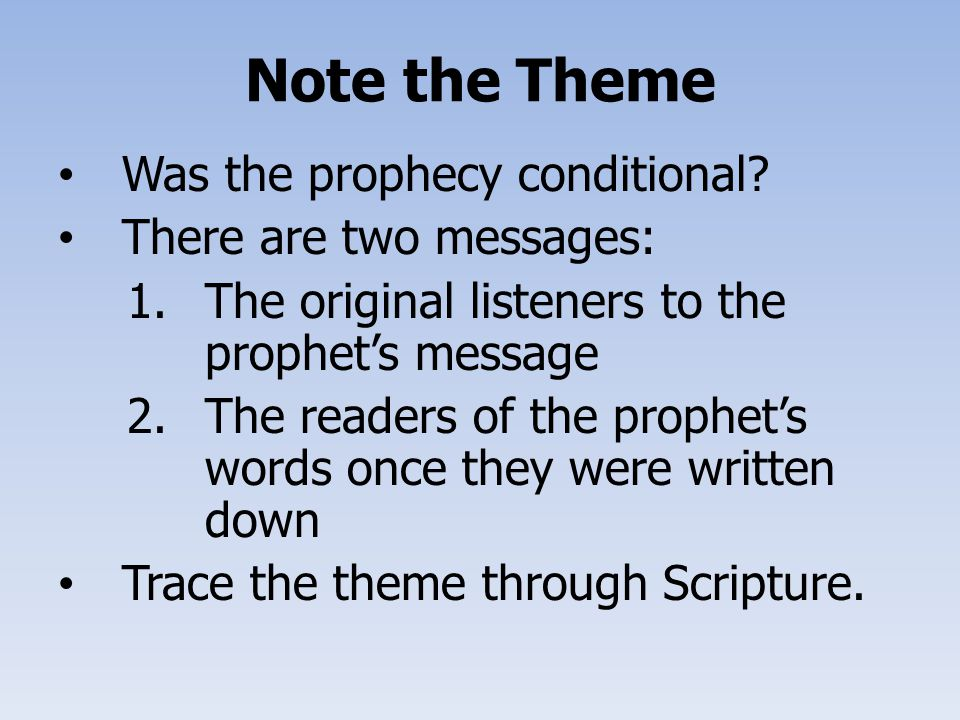 Note the Theme Was the prophecy conditional? There are two messages: 1.The original listeners to the prophet's message 2.The readers of the prophet's