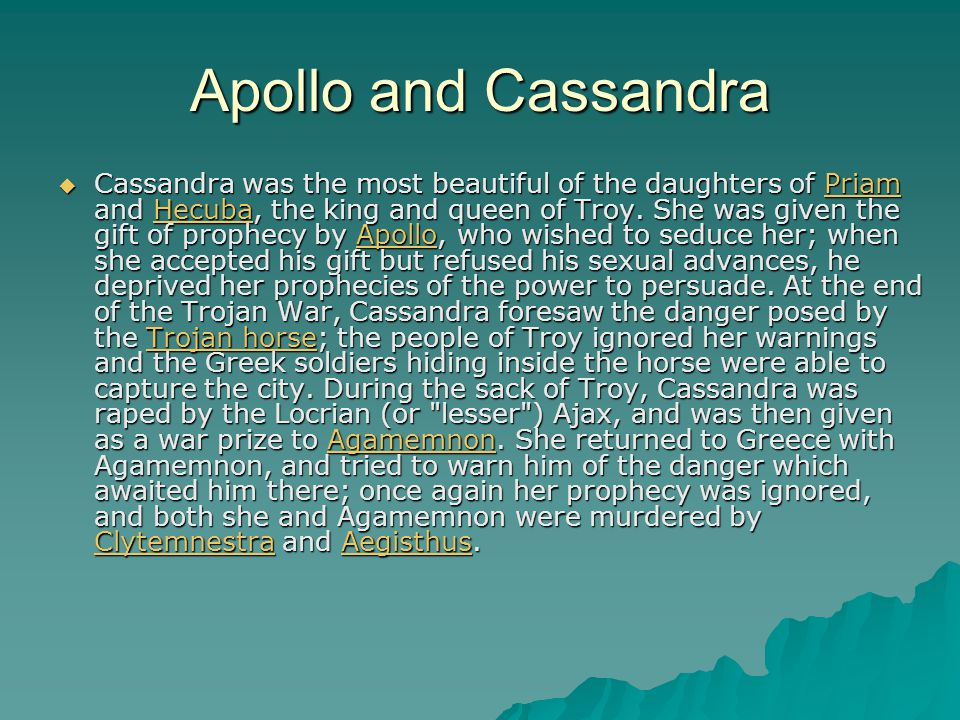 Apollo and Cassandra  Cassandra was the most beautiful of the daughters of Priam and Hecuba, the king and queen of Troy. She was given the gift of pr
