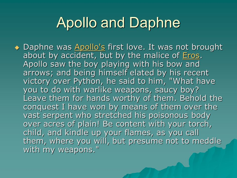 Apollo and Daphne  Aphrodite s boy heard these words and rejoined, Your arrows may strike all things else, Apollo, but mine shall strike you. So saying, he took his stand on a rock of Parnassus and drew from his quiver two arrows of a different workmanship, one to excite love, the other to repel it.