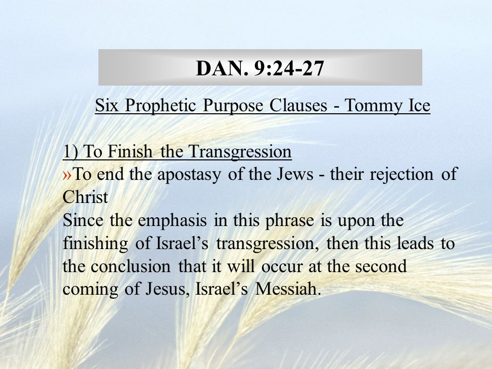DAN. 9:24-27 Six Prophetic Purpose Clauses - Tommy Ice 1) To Finish the Transgression »To end the apostasy of the Jews - their rejection of Christ Sin