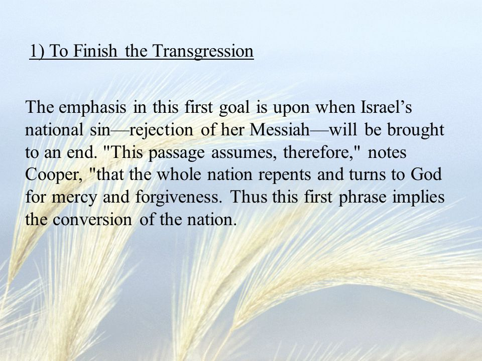The emphasis in this first goal is upon when Israel's national sin—rejection of her Messiah—will be brought to an end.