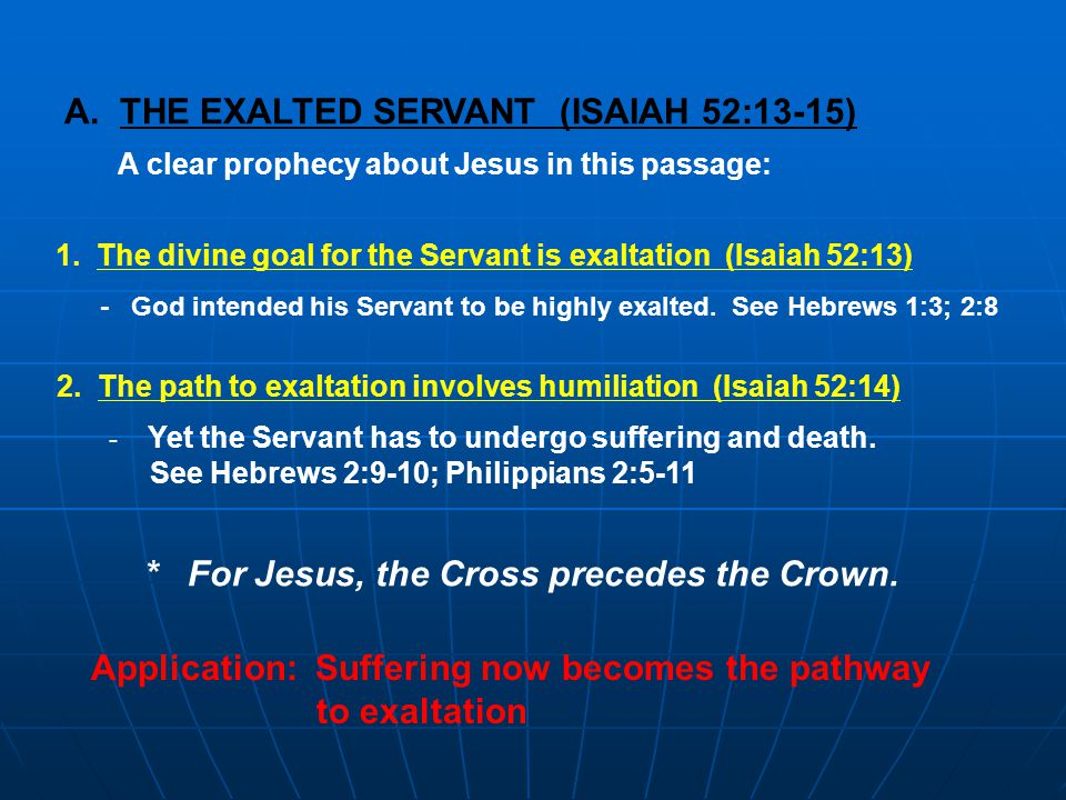A. THE EXALTED SERVANT (ISAIAH 52:13-15) A clear prophecy about Jesus in this passage: 1.