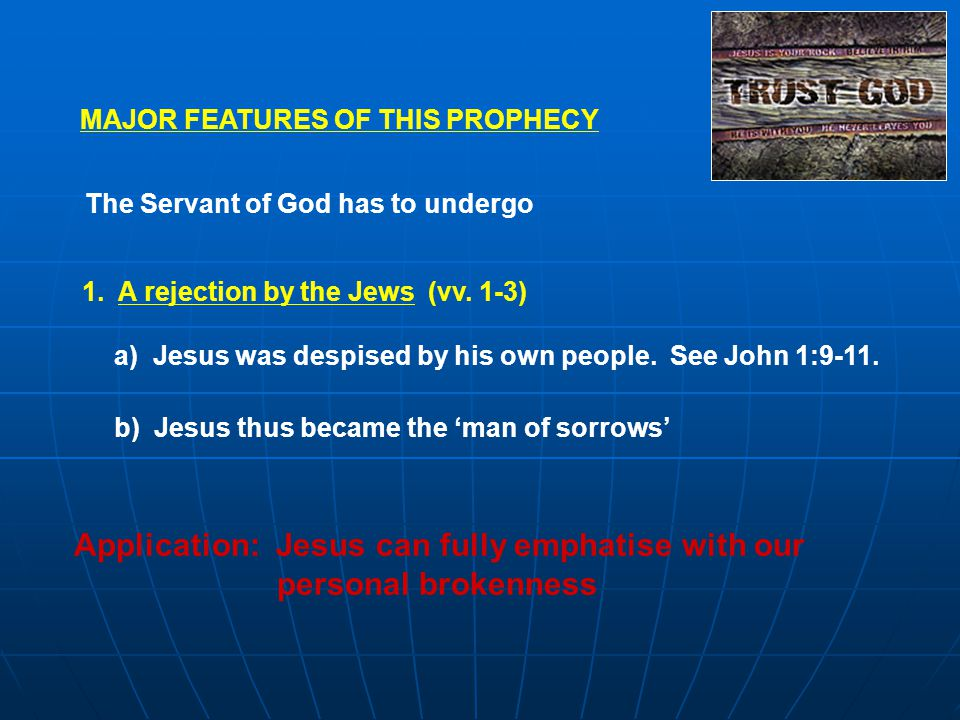 MAJOR FEATURES OF THIS PROPHECY The Servant of God has to undergo 1. A rejection by the Jews (vv. 1-3) a) Jesus was despised by his own people. See Jo