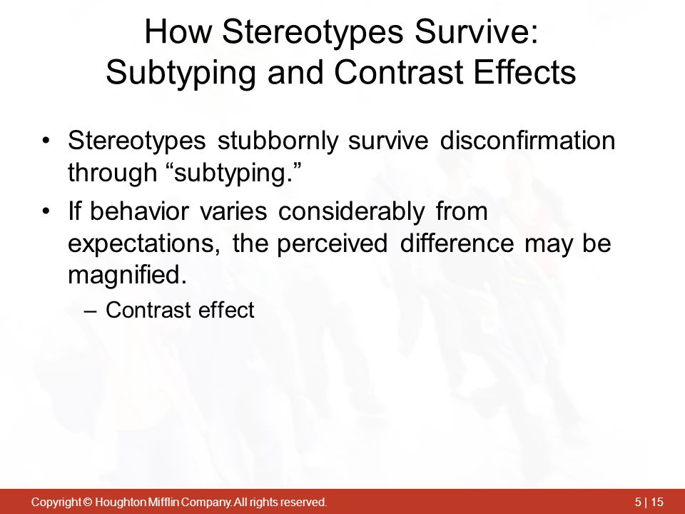 Copyright © Houghton Mifflin Company. All rights reserved.5 | 15 How Stereotypes Survive: Subtyping and Contrast Effects Stereotypes stubbornly surviv