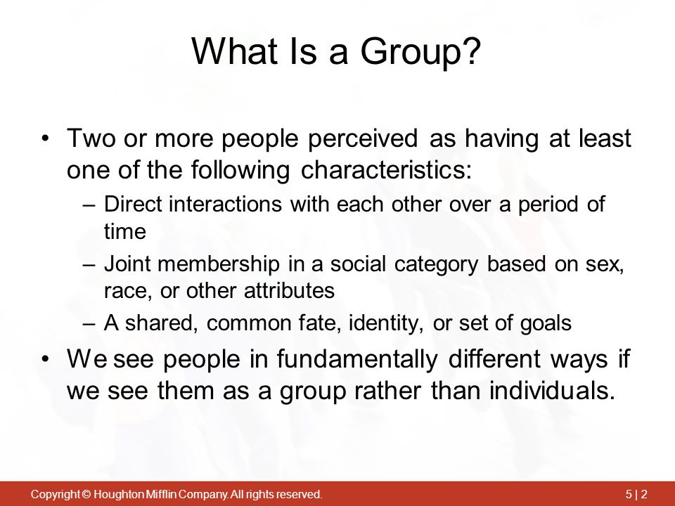 Copyright © Houghton Mifflin Company. All rights reserved.5 | 2 What Is a Group? Two or more people perceived as having at least one of the following