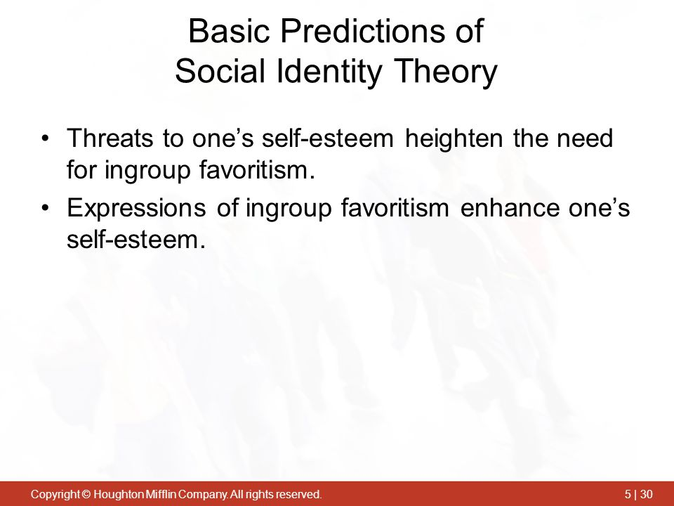Copyright © Houghton Mifflin Company. All rights reserved.5 | 30 Basic Predictions of Social Identity Theory Threats to one's self-esteem heighten the