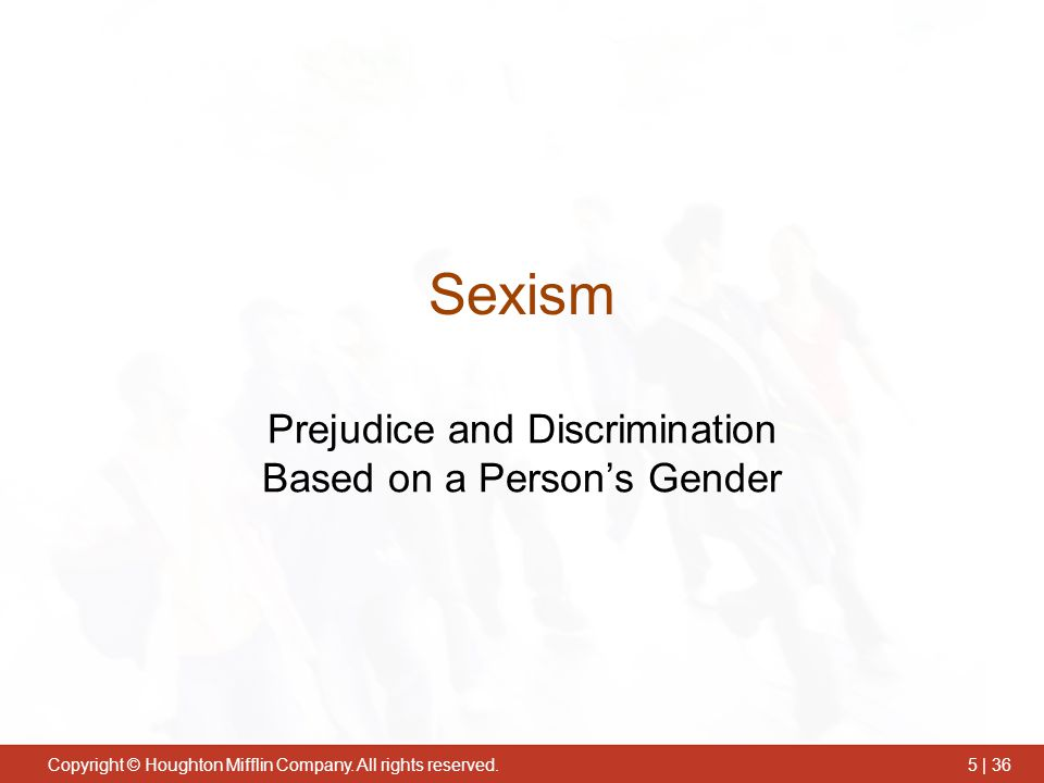 Copyright © Houghton Mifflin Company. All rights reserved.5 | 36 Sexism Prejudice and Discrimination Based on a Person's Gender