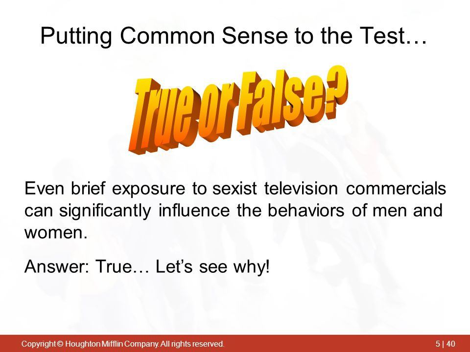 Copyright © Houghton Mifflin Company. All rights reserved.5 | 40 Even brief exposure to sexist television commercials can significantly influence the