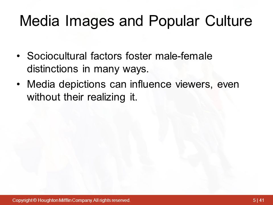 Copyright © Houghton Mifflin Company. All rights reserved.5 | 41 Media Images and Popular Culture Sociocultural factors foster male-female distinction