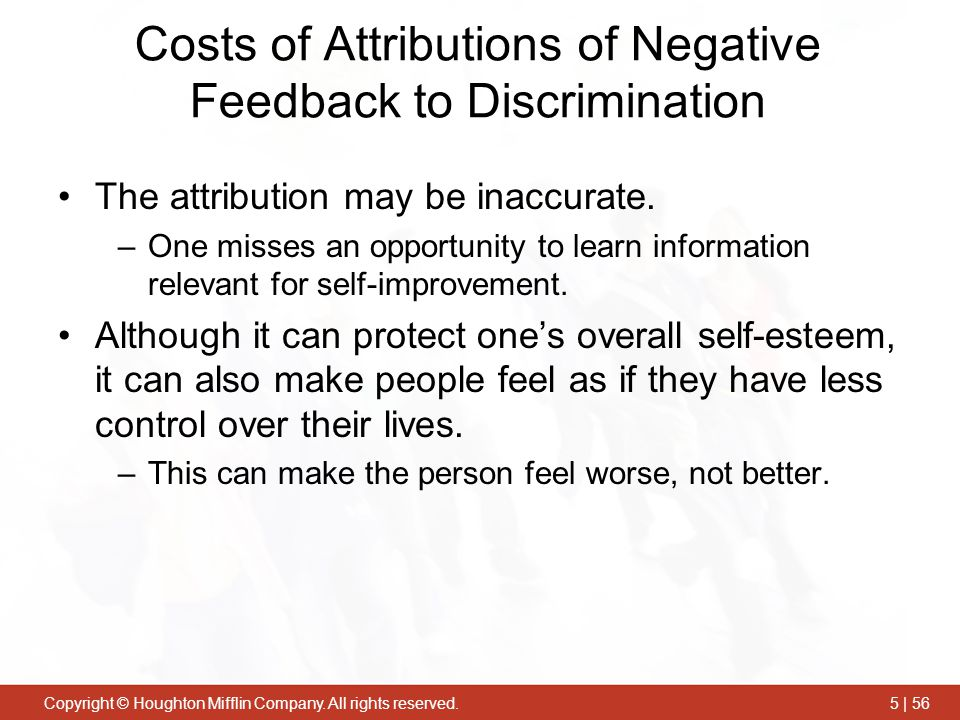 Copyright © Houghton Mifflin Company. All rights reserved.5 | 56 Costs of Attributions of Negative Feedback to Discrimination The attribution may be i