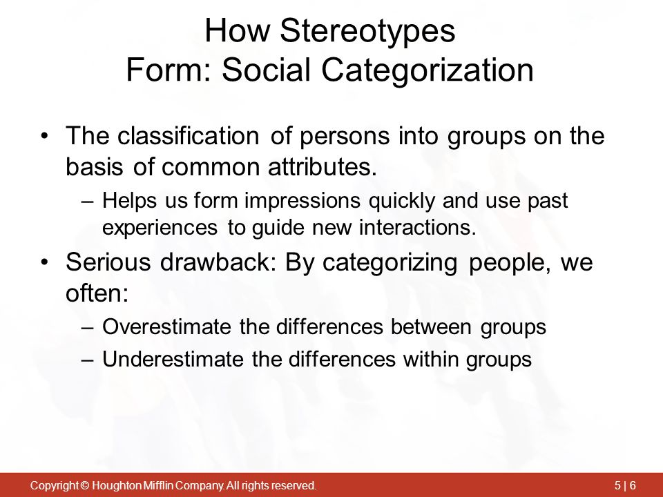 Copyright © Houghton Mifflin Company. All rights reserved.5 | 6 How Stereotypes Form: Social Categorization The classification of persons into groups