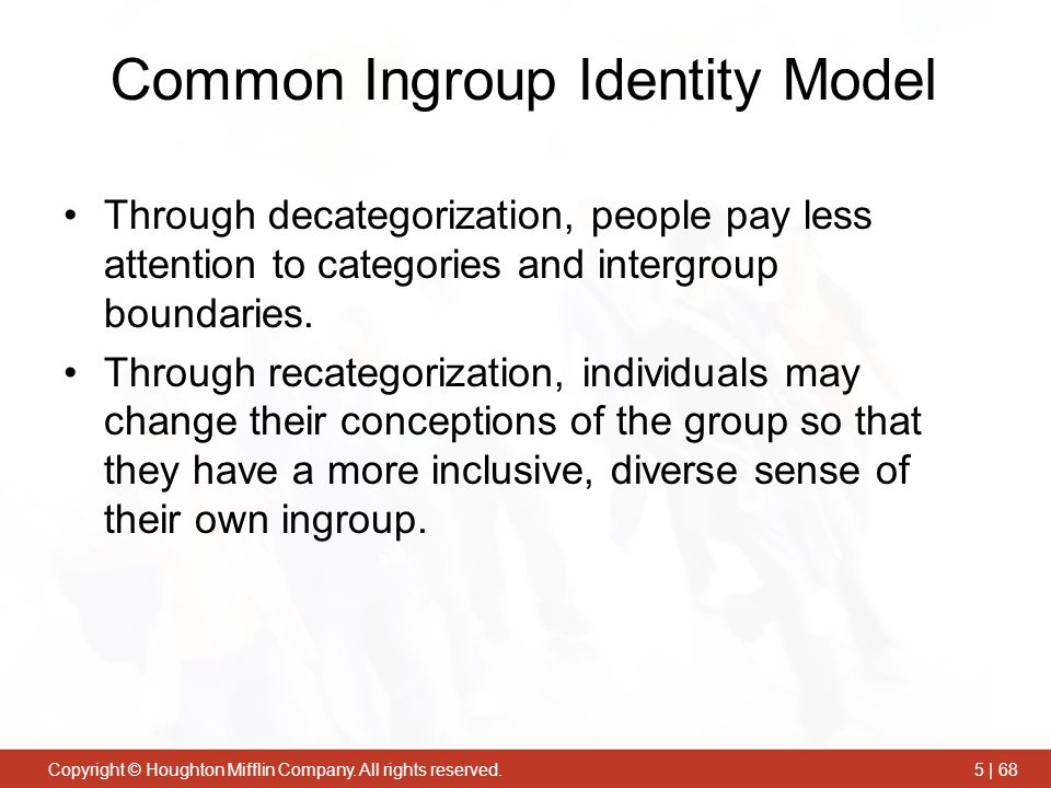 Copyright © Houghton Mifflin Company. All rights reserved.5 | 68 Common Ingroup Identity Model Through decategorization, people pay less attention to