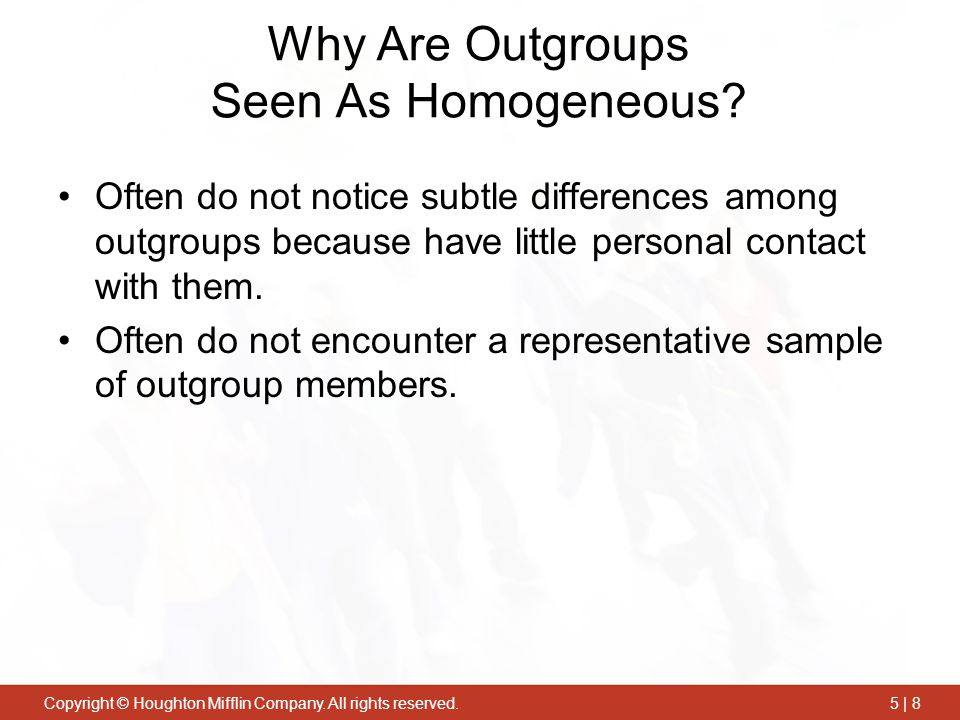 Copyright © Houghton Mifflin Company. All rights reserved.5 | 8 Why Are Outgroups Seen As Homogeneous? Often do not notice subtle differences among ou
