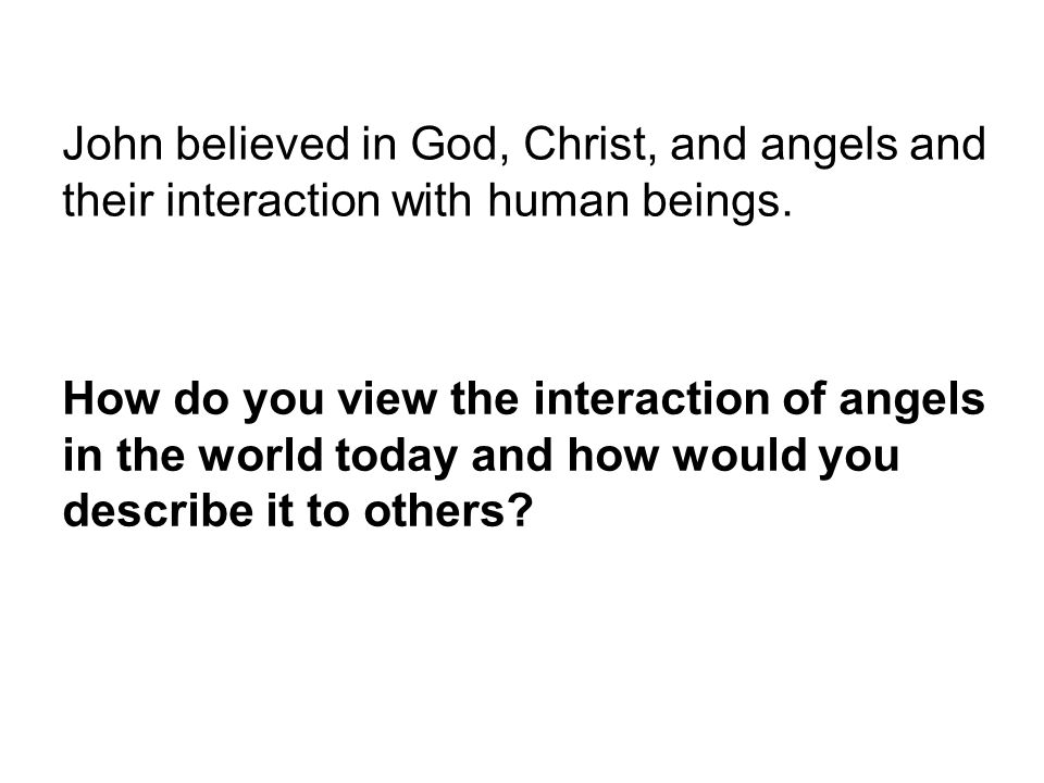 John believed in God, Christ, and angels and their interaction with human beings.
