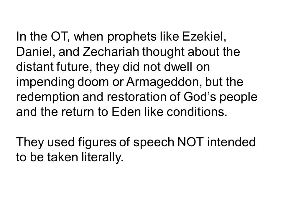 In the OT, when prophets like Ezekiel, Daniel, and Zechariah thought about the distant future, they did not dwell on impending doom or Armageddon, but the redemption and restoration of God's people and the return to Eden like conditions.