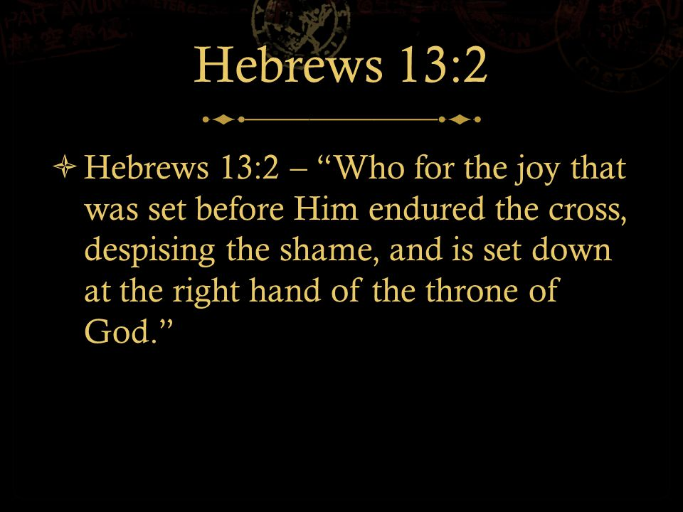 Hebrews 13:2  Hebrews 13:2 – Who for the joy that was set before Him endured the cross, despising the shame, and is set down at the right hand of the throne of God.