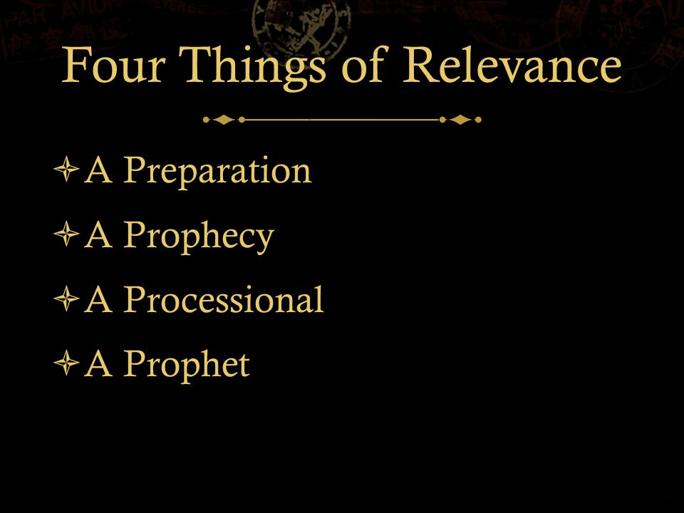 Four Things of Relevance  A Preparation  A Prophecy  A Processional  A Prophet