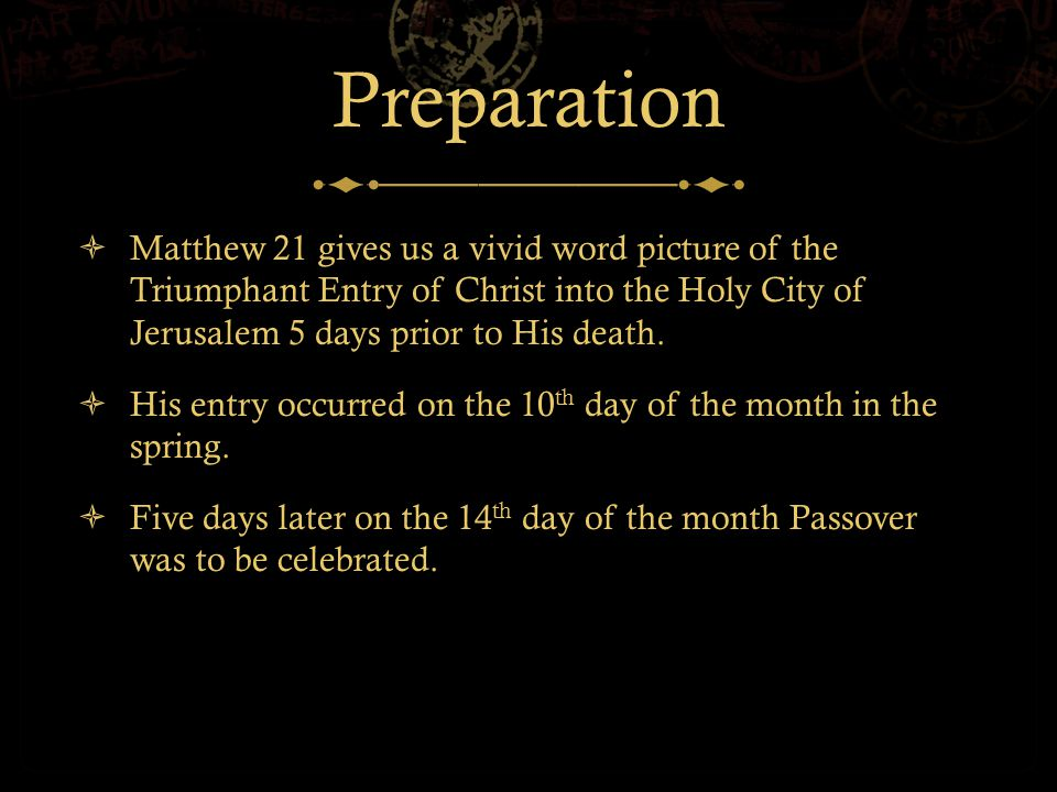 Preparation  Matthew 21 gives us a vivid word picture of the Triumphant Entry of Christ into the Holy City of Jerusalem 5 days prior to His death.