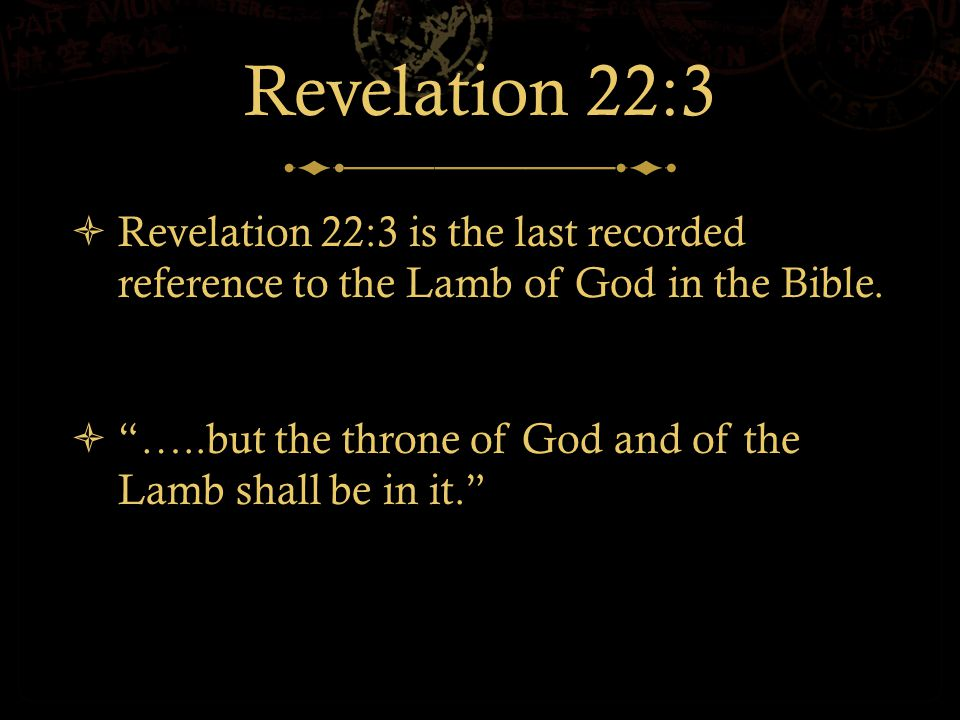 Revelation 22:3  Revelation 22:3 is the last recorded reference to the Lamb of God in the Bible.
