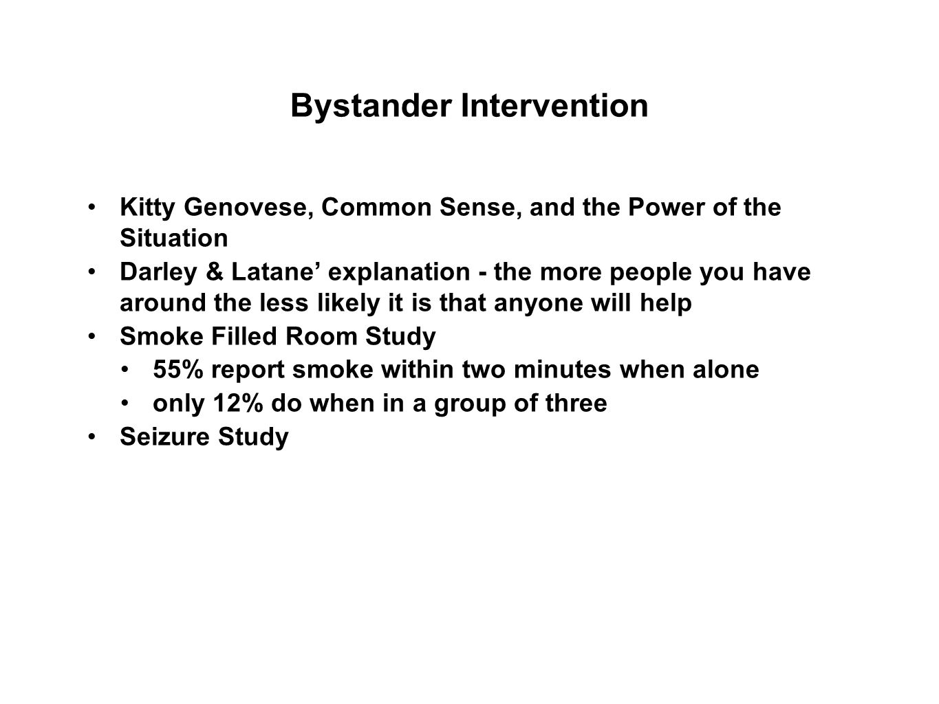Bystander Intervention Kitty Genovese, Common Sense, and the Power of the Situation Darley & Latane' explanation - the more people you have around the less likely it is that anyone will help Smoke Filled Room Study 55% report smoke within two minutes when alone only 12% do when in a group of three Seizure Study