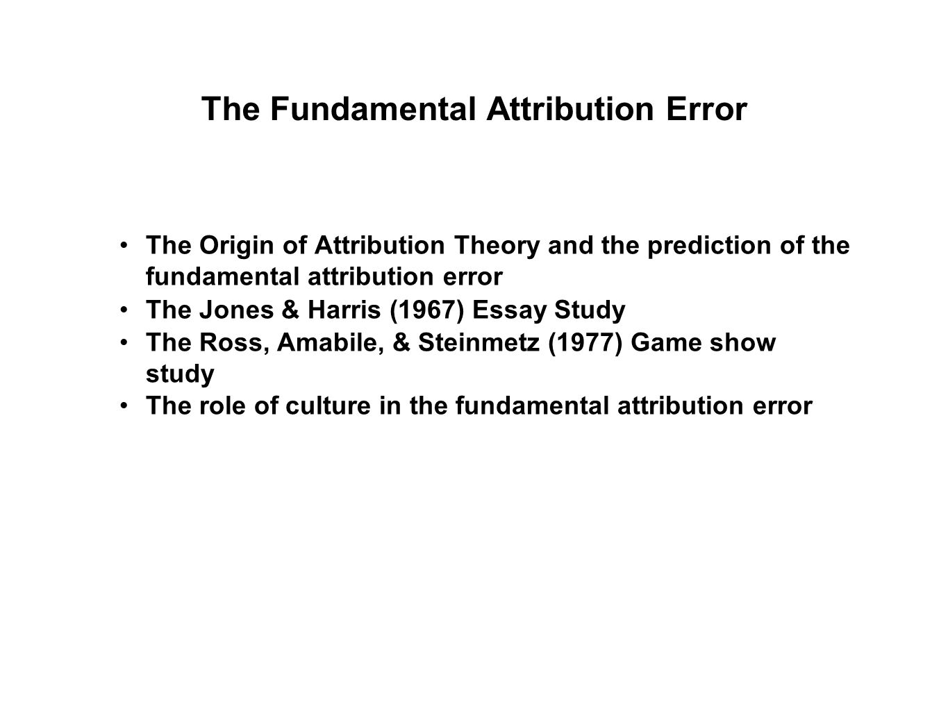 The Origin of Attribution Theory and the prediction of the fundamental attribution error The Jones & Harris (1967) Essay Study The Ross, Amabile, & Steinmetz (1977) Game show study The role of culture in the fundamental attribution error The Fundamental Attribution Error