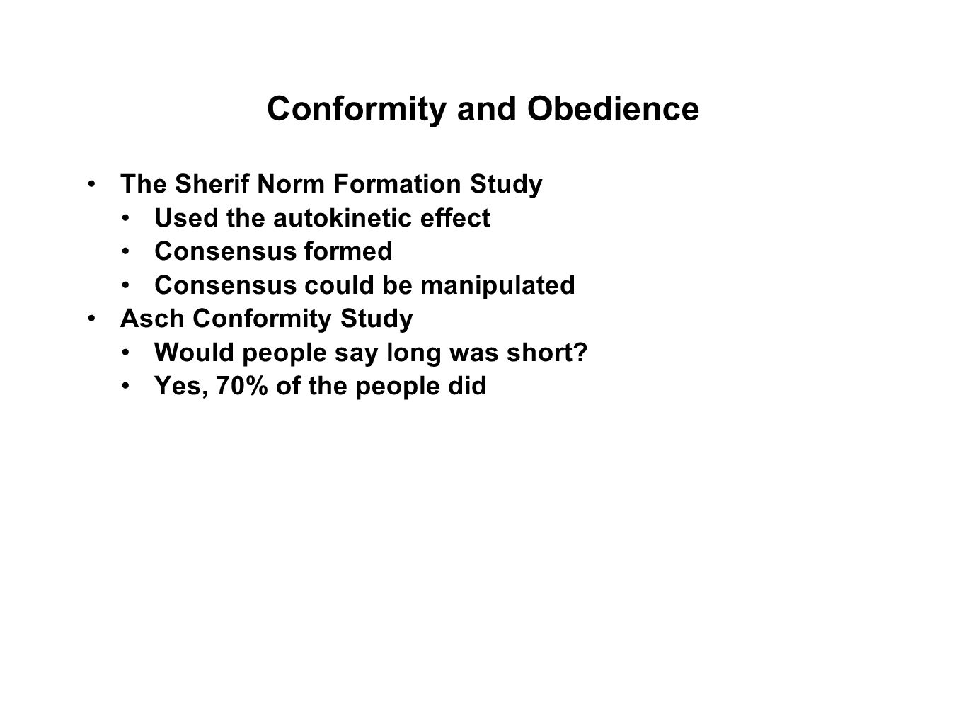 Conformity and Obedience The Sherif Norm Formation Study Used the autokinetic effect Consensus formed Consensus could be manipulated Asch Conformity Study Would people say long was short.
