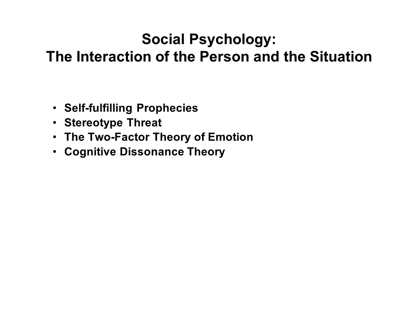 Social Psychology: The Interaction of the Person and the Situation Self-fulfilling Prophecies Stereotype Threat The Two-Factor Theory of Emotion Cognitive Dissonance Theory
