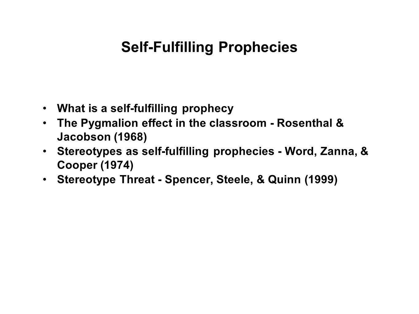 Self-Fulfilling Prophecies What is a self-fulfilling prophecy The Pygmalion effect in the classroom - Rosenthal & Jacobson (1968) Stereotypes as self-fulfilling prophecies - Word, Zanna, & Cooper (1974) Stereotype Threat - Spencer, Steele, & Quinn (1999)