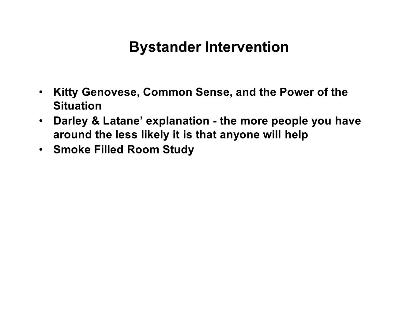 Bystander Intervention Kitty Genovese, Common Sense, and the Power of the Situation Darley & Latane' explanation - the more people you have around the less likely it is that anyone will help Smoke Filled Room Study