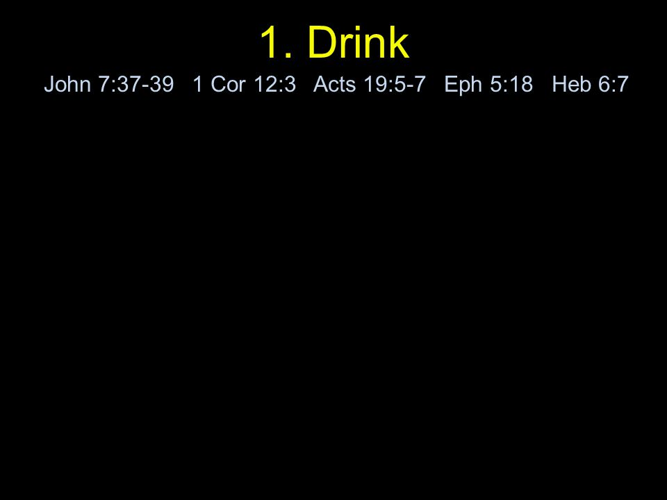 1. Drink John 7:37-39 1 Cor 12:3 Acts 19:5-7 Eph 5:18 Heb 6:7