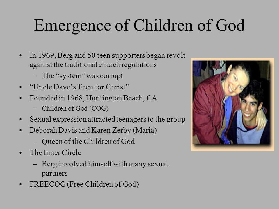 Emergence of Children of God In 1969, Berg and 50 teen supporters began revolt against the traditional church regulations –The system was corrupt Uncle Dave's Teen for Christ Founded in 1968, Huntington Beach, CA –Children of God (COG) Sexual expression attracted teenagers to the group Deborah Davis and Karen Zerby (Maria) –Queen of the Children of God The Inner Circle –Berg involved himself with many sexual partners FREECOG (Free Children of God)
