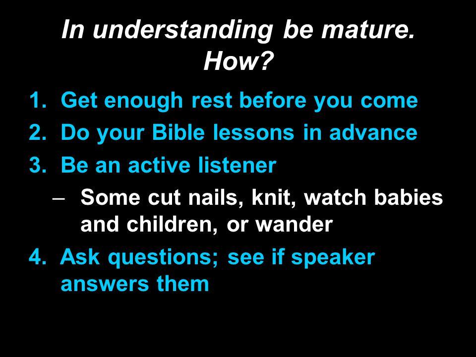 In understanding be mature. How.