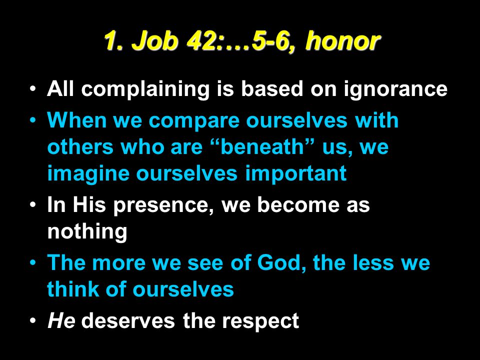 """1. Job 42:…5-6, honor All complaining is based on ignorance When we compare ourselves with others who are """"beneath"""" us, we imagine ourselves important"""