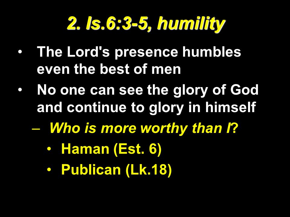 2. Is.6:3-5, humility The Lord's presence humbles even the best of men No one can see the glory of God and continue to glory in himself –Who is more w