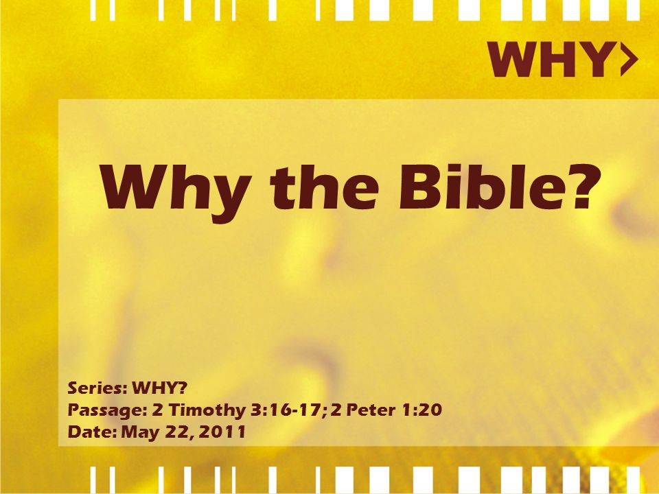 Why the Bible? Series: WHY? Passage: 2 Timothy 3:16-17; 2 Peter 1:20 Date: May 22, 2011
