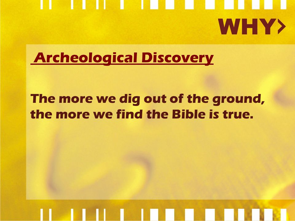 Archeological Discovery The more we dig out of the ground, the more we find the Bible is true.
