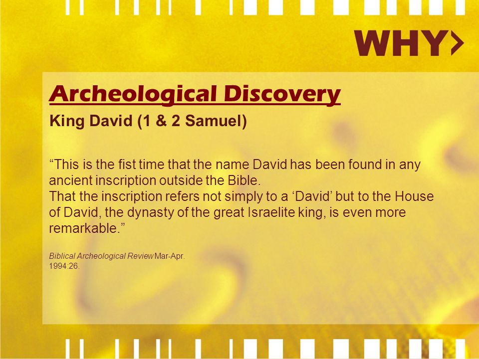 Archeological Discovery King David (1 & 2 Samuel) This is the fist time that the name David has been found in any ancient inscription outside the Bible.