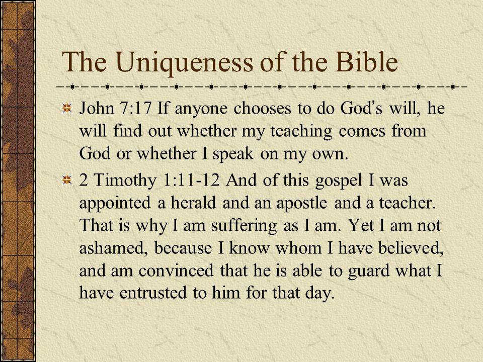 The Uniqueness of the Bible John 7:17 If anyone chooses to do God ' s will, he will find out whether my teaching comes from God or whether I speak on my own.