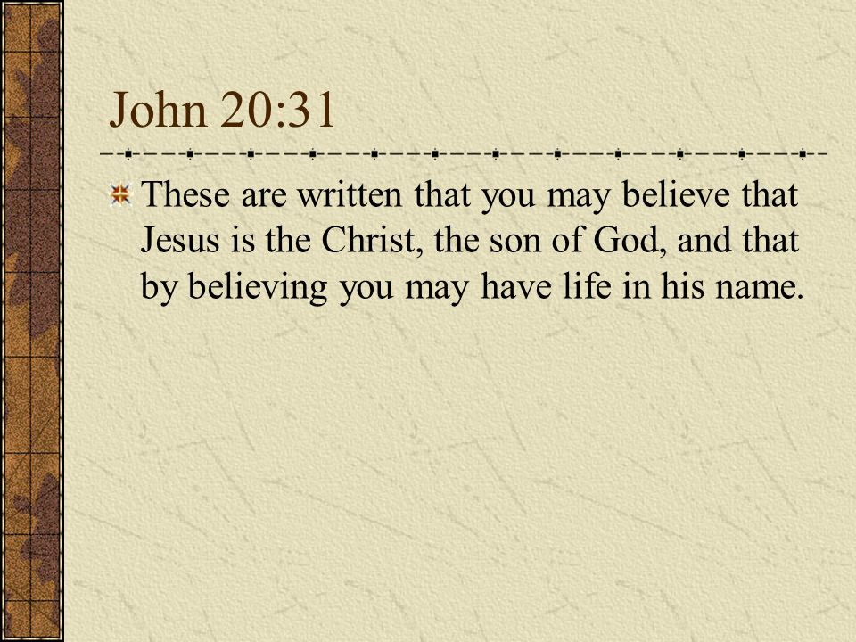 John 20:31 These are written that you may believe that Jesus is the Christ, the son of God, and that by believing you may have life in his name.