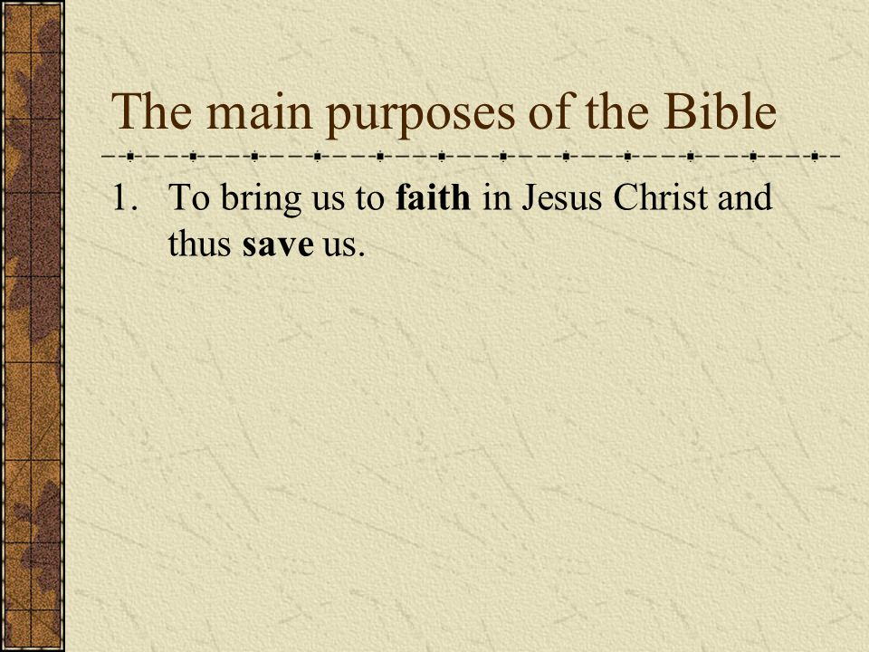 The main purposes of the Bible 1.To bring us to faith in Jesus Christ and thus save us.