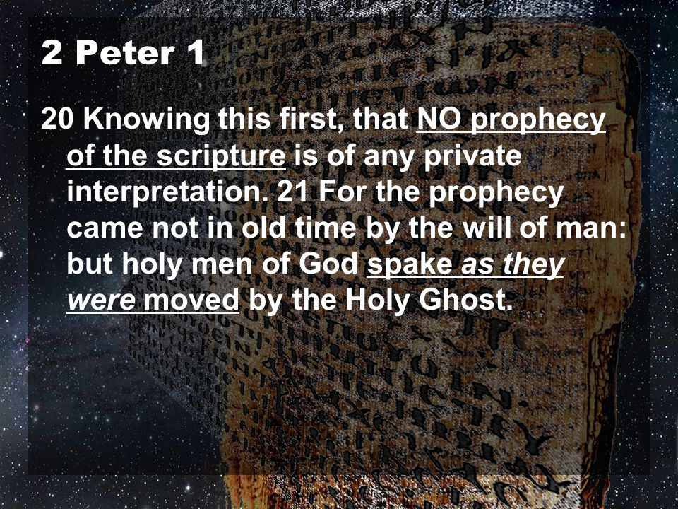 2 Peter 1 20 Knowing this first, that NO prophecy of the scripture is of any private interpretation. 21 For the prophecy came not in old time by the w