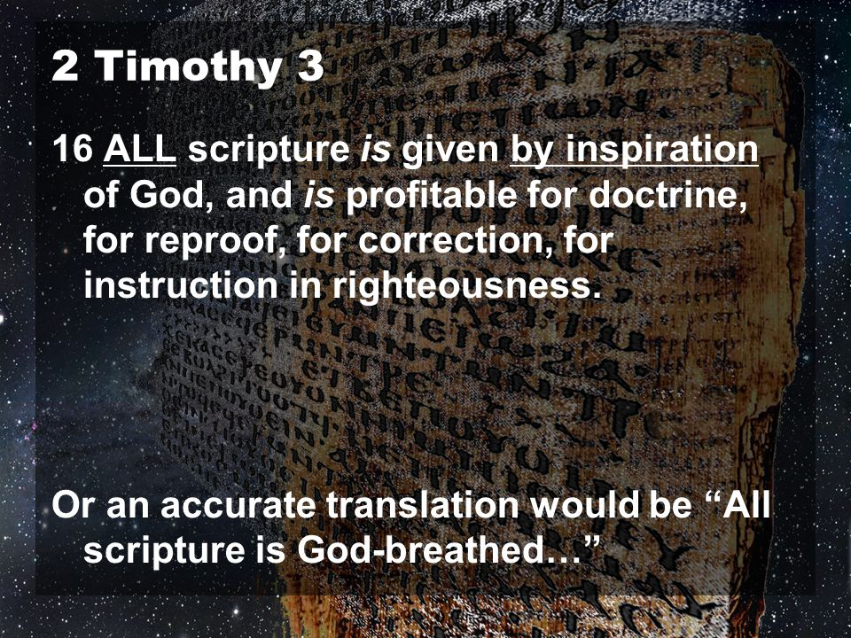 2 Timothy 3 16 ALL scripture is given by inspiration of God, and is profitable for doctrine, for reproof, for correction, for instruction in righteousness.
