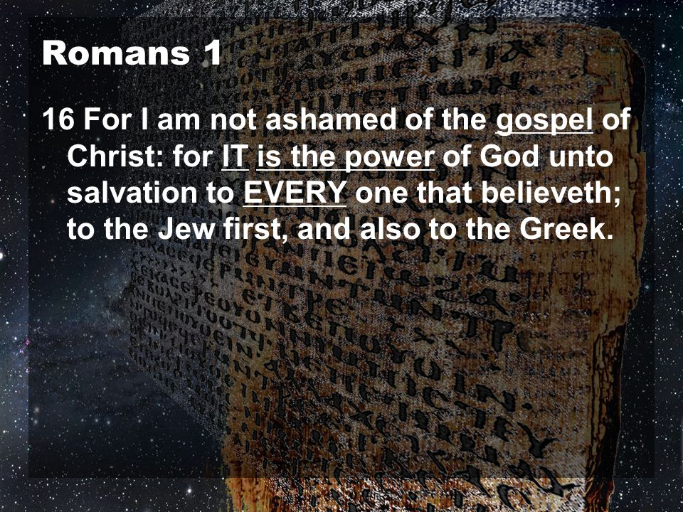 Romans 1 16 For I am not ashamed of the gospel of Christ: for IT is the power of God unto salvation to EVERY one that believeth; to the Jew first, and