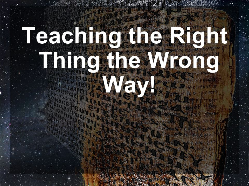 Teaching the Right Thing the Wrong Way!