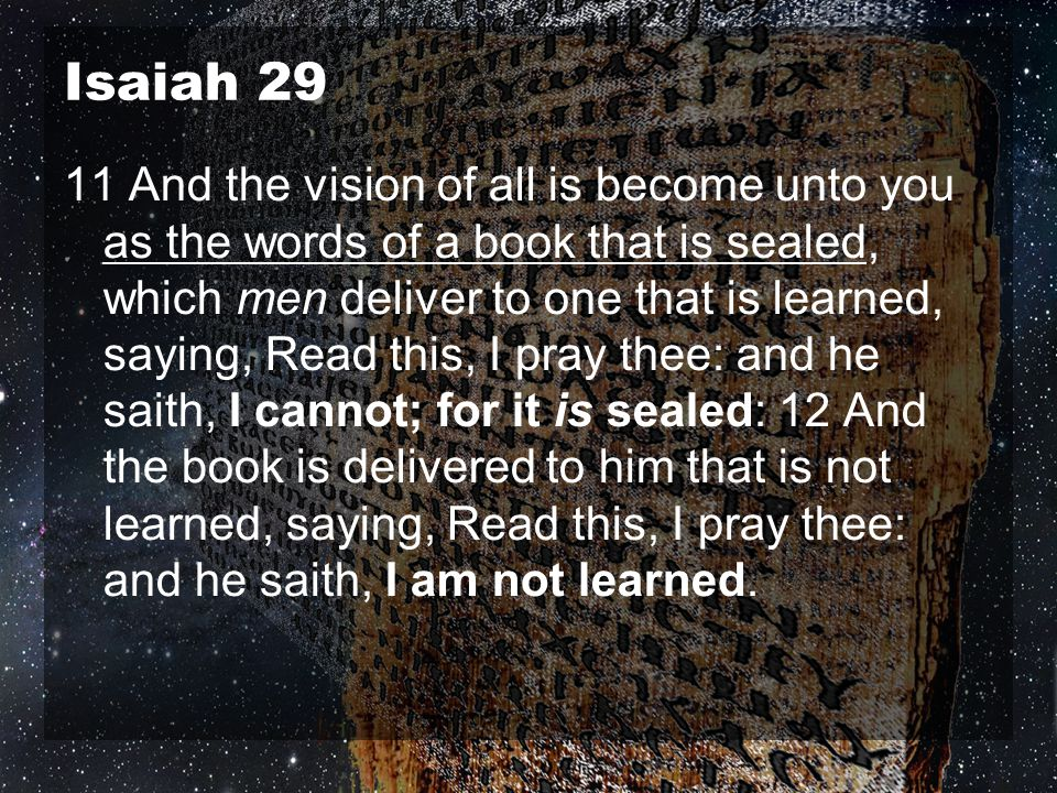 Isaiah 29 11 And the vision of all is become unto you as the words of a book that is sealed, which men deliver to one that is learned, saying, Read th