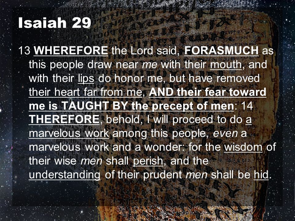 Isaiah 29 13 WHEREFORE the Lord said, FORASMUCH as this people draw near me with their mouth, and with their lips do honor me, but have removed their