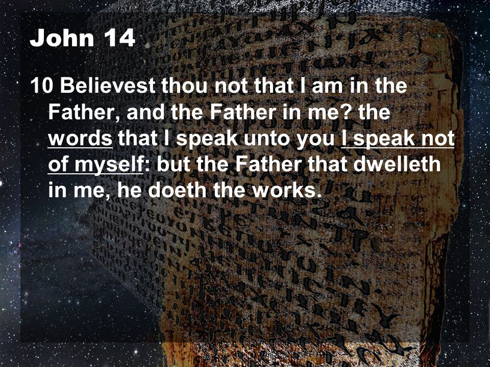 John 14 10 Believest thou not that I am in the Father, and the Father in me? the words that I speak unto you I speak not of myself: but the Father tha