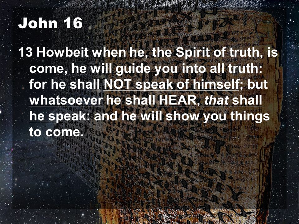 John 16 13 Howbeit when he, the Spirit of truth, is come, he will guide you into all truth: for he shall NOT speak of himself; but whatsoever he shall HEAR, that shall he speak: and he will show you things to come.