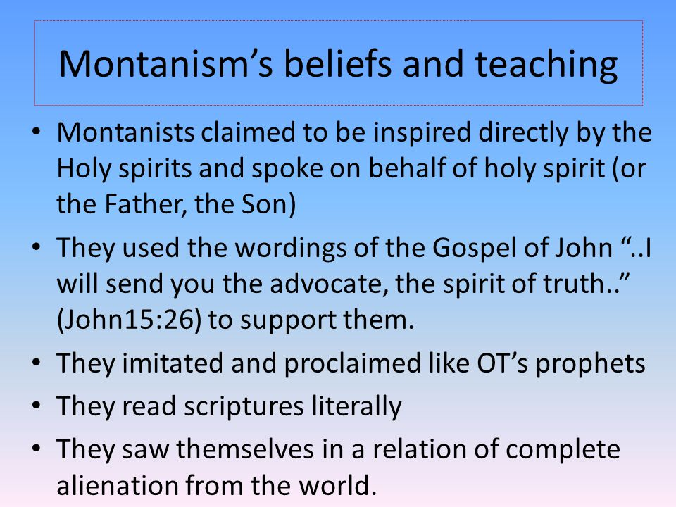 Montanism's beliefs and teaching Montanists claimed to be inspired directly by the Holy spirits and spoke on behalf of holy spirit (or the Father, the Son) They used the wordings of the Gospel of John ..I will send you the advocate, the spirit of truth.. (John15:26) to support them.